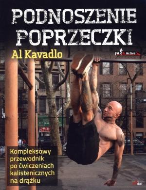 Podnoszenie Poprzeczki - kompleksowy przewodnik po ćwiczeniach kalistenicznych na drążku, Al Kavadlo